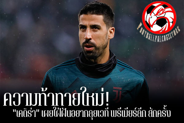 """ความท้าทายใหม่! """"เคดิร่า"""" เผยใฝ่ฝันอยากลุยเวที พรีเมียร์ลีก สักครั้ง footballfalconsstore #ข่าวกีฬาต่างประเทศ #ข่าวกีฬาไทย #ฟุตบอลต่างประเทศ #ฟุตบอลไทย #ซามี่ เคดิร่า #ยูเวนตุส #อยากไปค้าแข้ง #พรีเมียร์ลีก อังกฤษ #โชเซ่ มูรินโญ่"""