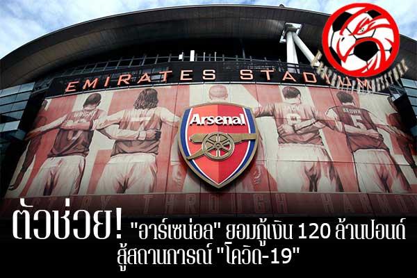 """ตัวช่วย! """"อาร์เซน่อล"""" ยอมกู้เงิน 120 ล้านปอนด์ สู้สถานการณ์ """"โควิด-19"""" footballfalconsstore #ข่าวกีฬาต่างประเทศ #ข่าวกีฬาไทย #ฟุตบอลต่างประเทศ #ฟุตบอลไทย #อาร์เซน่อล #กู้เงิน 120 ล้านปอนด์ #ธนาคารกลางอังกฤษ #สู้วิกฤติการแพร่ระบาดของเชื้อไวรัส #โควิด-19"""