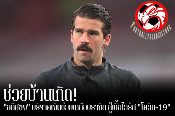 """ช่วยบ้านเกิด! """"อลีสซง"""" บริจาคเงินช่วยเหลือบราซิล สู้เชื้อไวรัส """"โควิด-19"""" footballfalconsstore #ข่าวกีฬาต่างประเทศ #ข่าวกีฬาไทย #ฟุตบอลต่างประเทศ #ฟุตบอลไทย #อลีสซง เบ็คเกอร์ #ลิเวอร์พูล #บริจาคเงินเข้าร่วมการกุศล #Give a Breath for Health #ประเทศบราซิล #เพื่อต่อสู้กับเชื้อไวรัส #โควิด-19"""