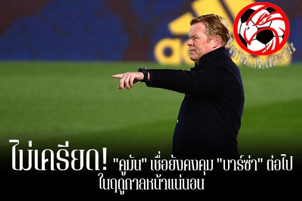 """ไม่เครียด! """"คูมัน"""" เชื่อยังคงคุม """"บาร์ซ่า"""" ต่อไป ในฤดูกาลหน้าแน่นอน footballfalconsstore #ข่าวกีฬาต่างประเทศ #ข่าวกีฬาไทย #ฟุตบอลต่างประเทศ #ฟุตบอลไทย #โรนัลด์ คูมัน #บาร์เซโลน่า #เชื่อมั่นยังได้คุมทีมต่อไป #ในฤดูกาลหน้า"""