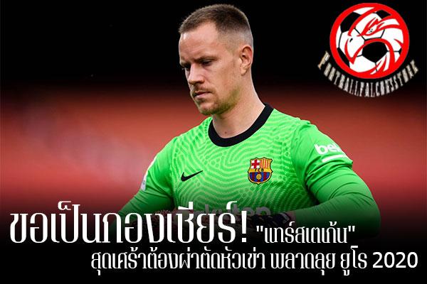 """ขอเป็นกองเชียร์! """"แทร์สเตเก้น"""" สุดเศร้าต้องผ่าตัดหัวเข่า พลาดลุย ยูโร 2020 footballfalconsstore #ข่าวกีฬาต่างประเทศ #ข่าวกีฬาไทย #ฟุตบอลต่างประเทศ #ฟุตบอลไทย #มาร์ค-อันเดร แทร์ สเตเก้น #บาร์เซโลน่า #สุดเศร้าพลาดลุยศึก #ยูโร 2020 #หลังต้องผ่าตัดหัวเข่า"""
