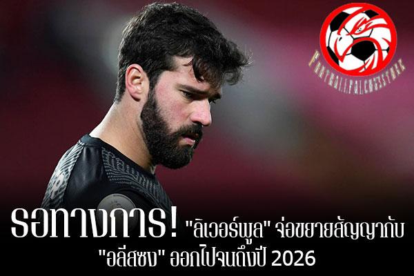 """รอทางการ! """"ลิเวอร์พูล"""" จ่อขยายสัญญากับ """"อลีสซง"""" ออกไปจนถึงปี 2026 footballfalconsstore #ข่าวกีฬาต่างประเทศ #ข่าวกีฬาไทย #ฟุตบอลต่างประเทศ #ฟุตบอลไทย #ฟาบริซิโอ โรมาโน่ #ยืนยัน #อลีสซง เบ็คเกอร์ #ใกล้ขยายสัญญา #ลิเวอร์พูล #ออกไปจนถึงปี 2026"""